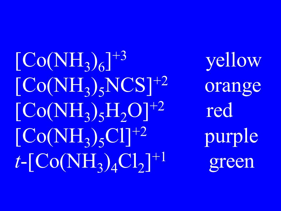 [Co(NH3)6]+3 yellow [Co(NH3)5NCS]+2 orange. [Co(NH3)5H2O]+2 red. [Co(NH3)5Cl]+2 purple.